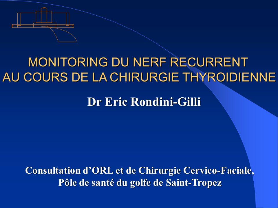MONITORING DU NERF RECURRENT AU COURS DE LA CHIRURGIE THYROIDIENNE AU COURS DE LA CHIRURGIE THYROIDIENNE Dr Eric Rondini-Gilli Consultation dORL et de