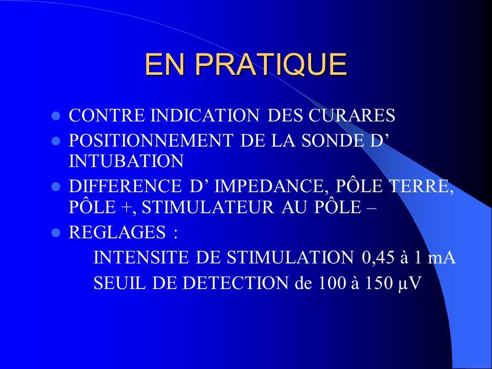 EN PRATIQUE CONTRE INDICATION DES CURARES POSITIONNEMENT DE LA SONDE D INTUBATION DIFFERENCE D IMPEDANCE, PÔLE TERRE, PÔLE +, STIMULATEUR AU PÔLE – RE
