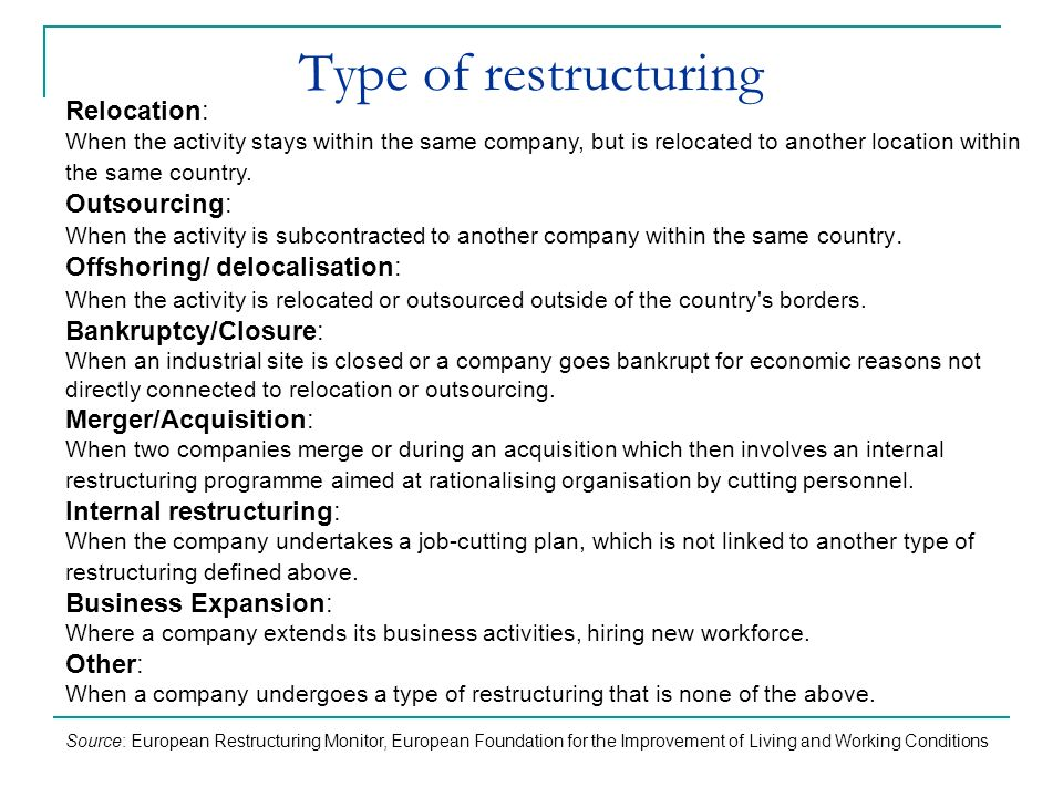 Type of restructuring Relocation: When the activity stays within the same company, but is relocated to another location within the same country.