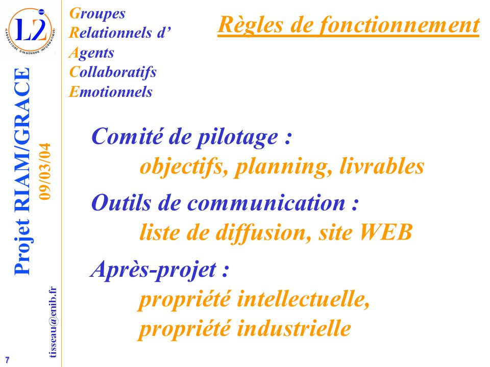 7 tisseau@enib.fr Projet RIAM/GRACE 09/03/04 Règles de fonctionnement Groupes Relationnels d Agents Collaboratifs Emotionnels Comité de pilotage : obj