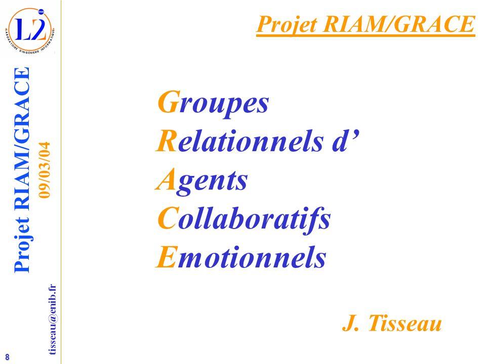 8 tisseau@enib.fr Projet RIAM/GRACE 09/03/04 Projet RIAM/GRACE Groupes Relationnels d Agents Collaboratifs Emotionnels J. Tisseau