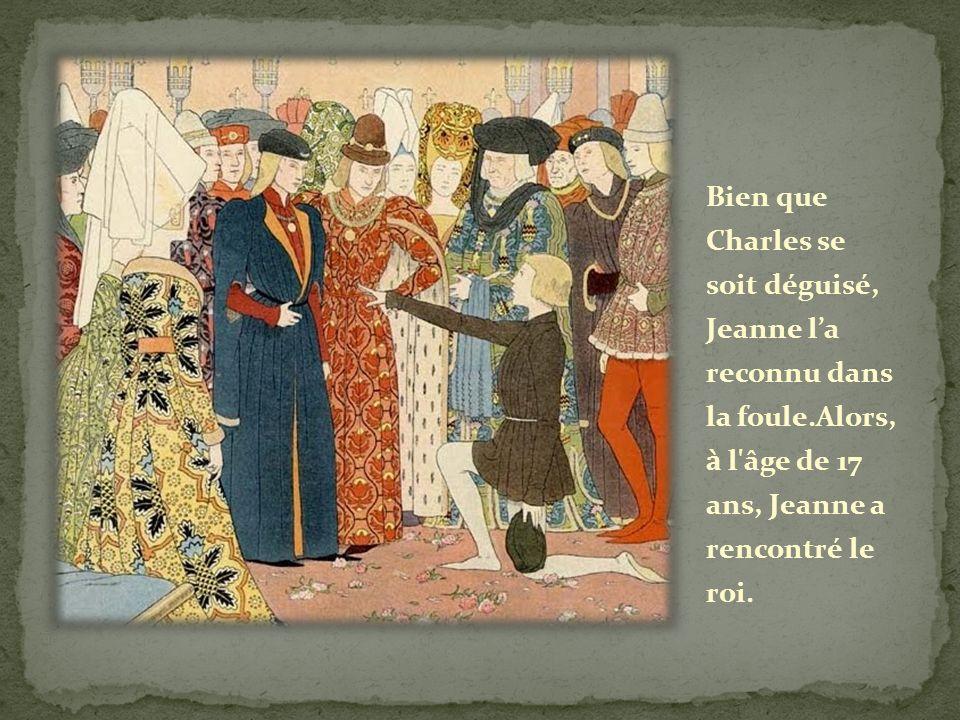 Bien que Charles se soit déguisé, Jeanne la reconnu dans la foule.Alors, à l'âge de 17 ans, Jeanne a rencontré le roi.
