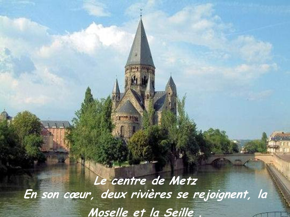 Le centre de Metz En son cœur, deux rivières se rejoignent, la Moselle et la Seille.