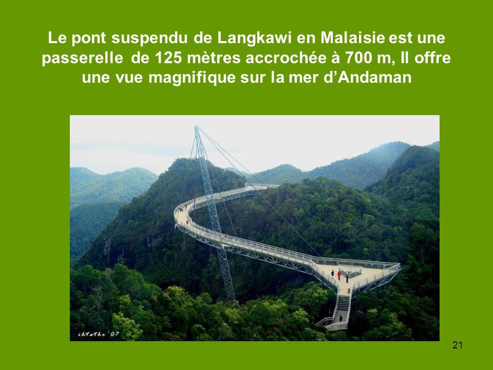 21 Le pont suspendu de Langkawi en Malaisie est une passerelle de 125 mètres accrochée à 700 m, Il offre une vue magnifique sur la mer dAndaman