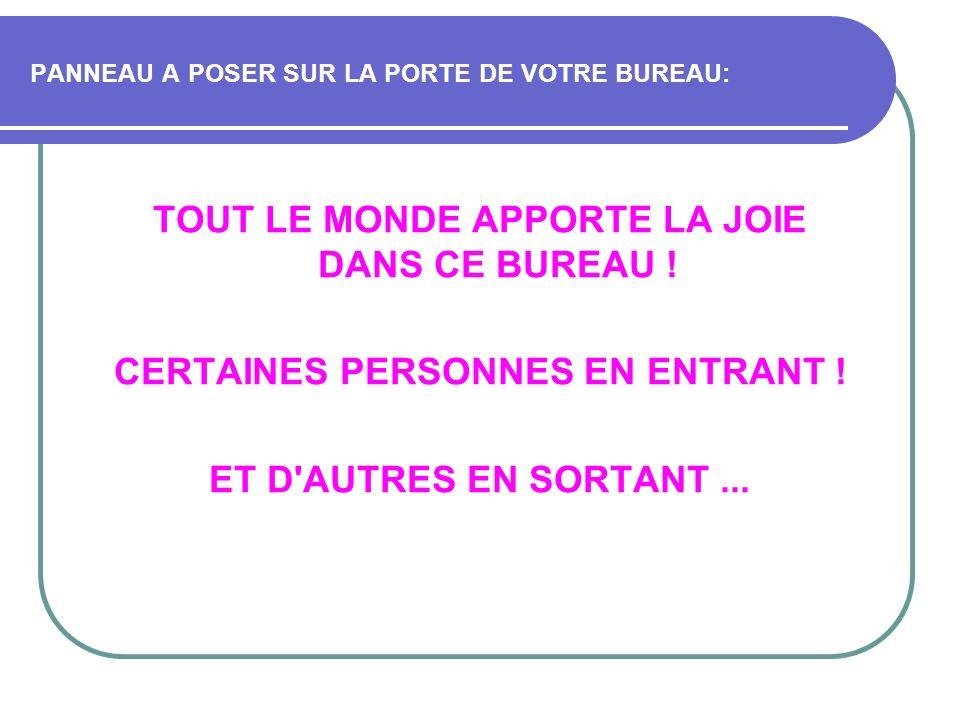 PANNEAU A POSER SUR LA PORTE DE VOTRE BUREAU: TOUT LE MONDE APPORTE LA JOIE DANS CE BUREAU ! CERTAINES PERSONNES EN ENTRANT ! ET D'AUTRES EN SORTANT..