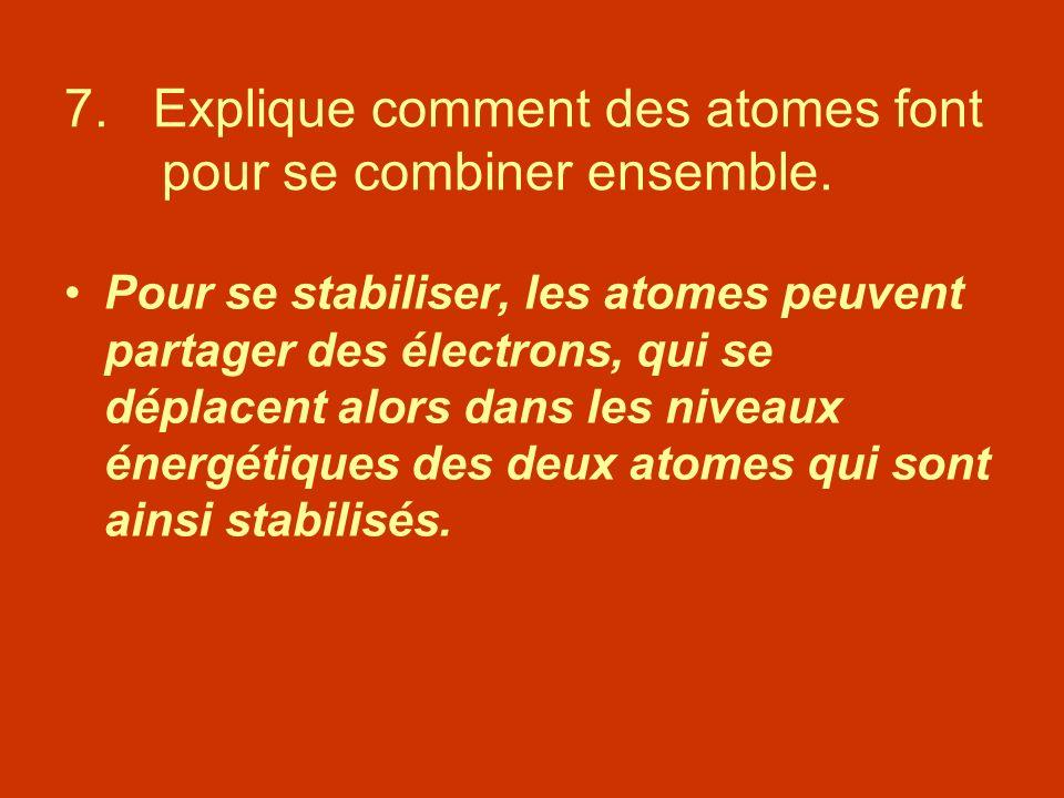 7. Explique comment des atomes font pour se combiner ensemble. Pour se stabiliser, les atomes peuvent partager des électrons, qui se déplacent alors d
