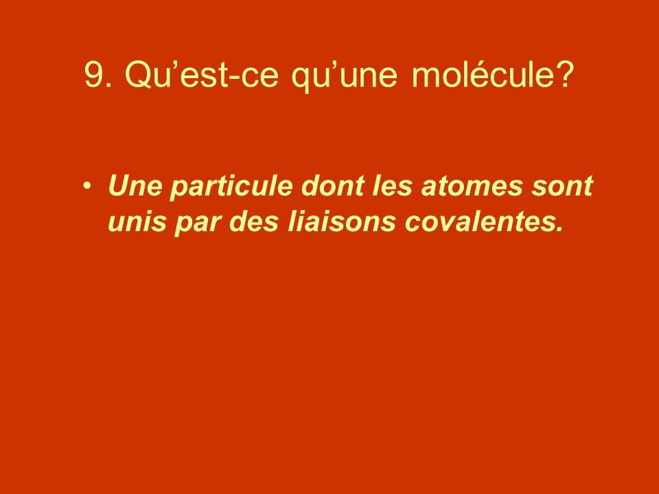 9. Quest-ce quune molécule? Une particule dont les atomes sont unis par des liaisons covalentes.