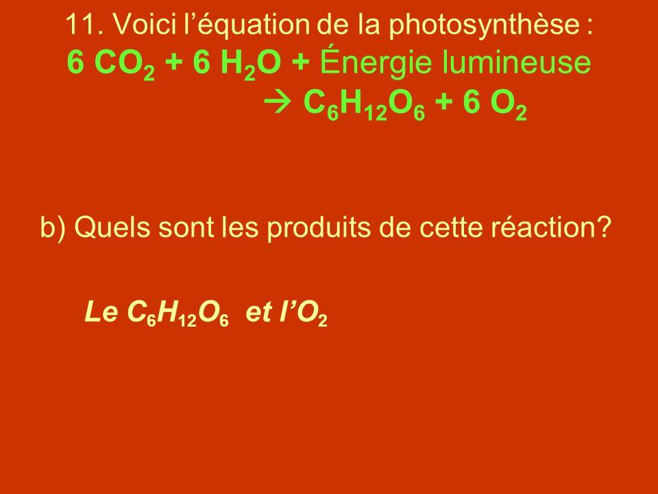 11. Voici léquation de la photosynthèse : 6 CO 2 + 6 H 2 O + Énergie lumineuse C 6 H 12 O 6 + 6 O 2 b) Quels sont les produits de cette réaction? Le C