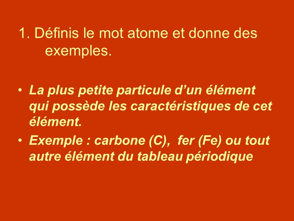 1. Définis le mot atome et donne des exemples. La plus petite particule dun élément qui possède les caractéristiques de cet élément. Exemple : carbone