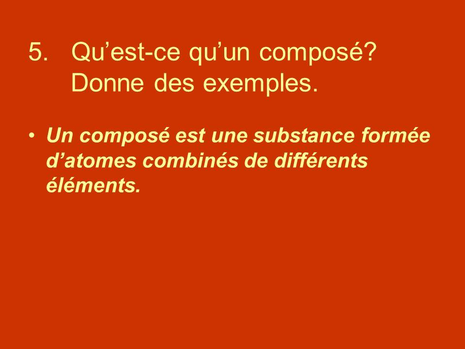 5. Quest-ce quun composé? Donne des exemples. Un composé est une substance formée datomes combinés de différents éléments.