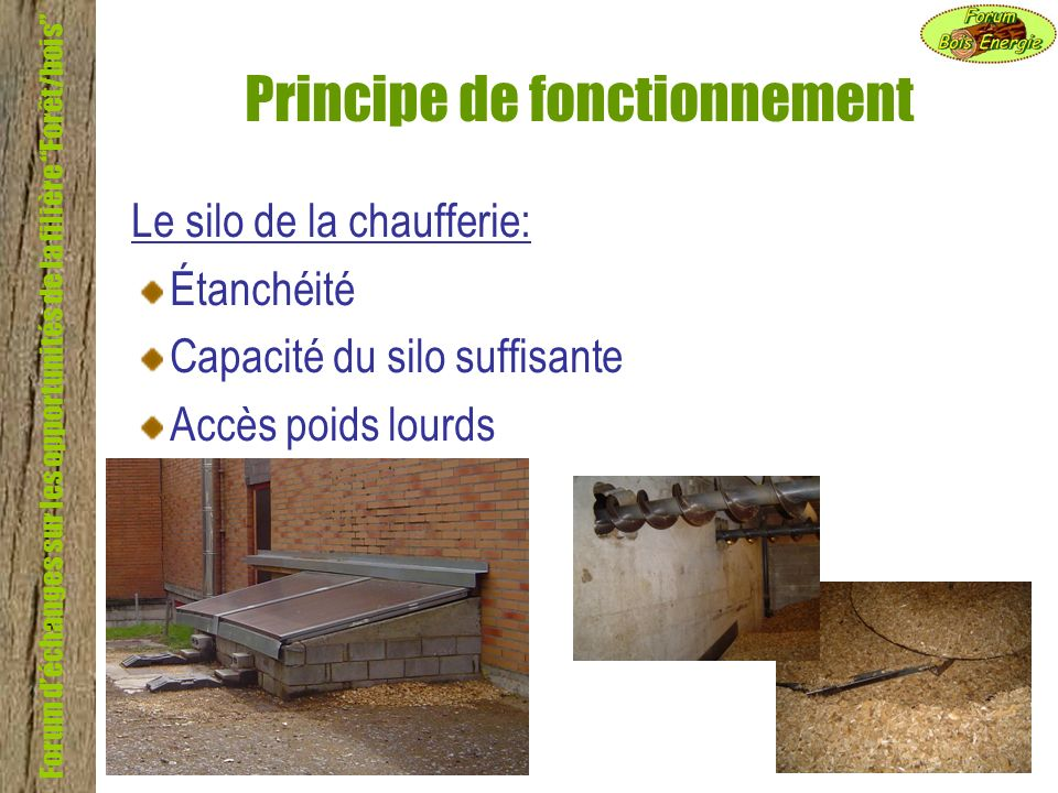Forum déchanges sur les opportunités de la filière Forêt/bois Principe de fonctionnement Le silo de la chaufferie: Étanchéité Capacité du silo suffisa