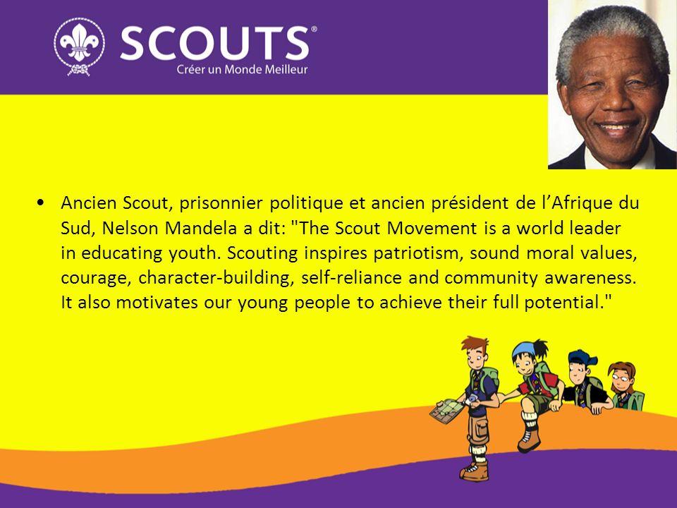 Ancien Scout, prisonnier politique et ancien président de lAfrique du Sud, Nelson Mandela a dit: The Scout Movement is a world leader in educating youth.