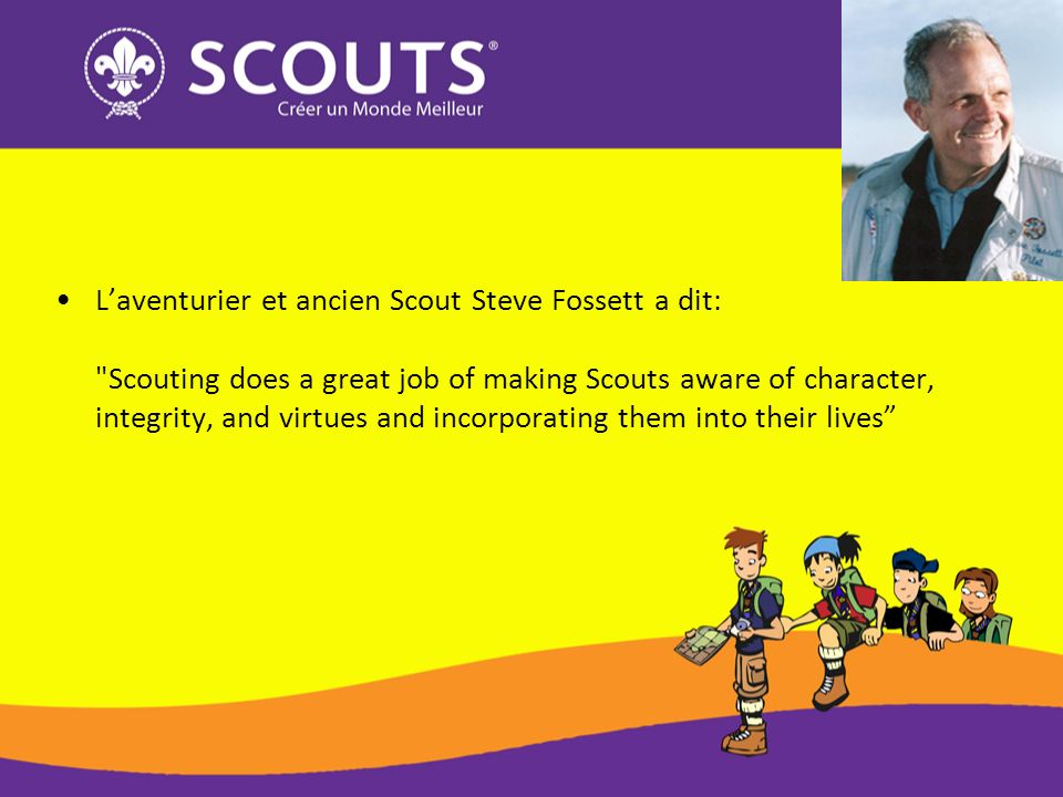 Laventurier et ancien Scout Steve Fossett a dit: Scouting does a great job of making Scouts aware of character, integrity, and virtues and incorporating them into their lives