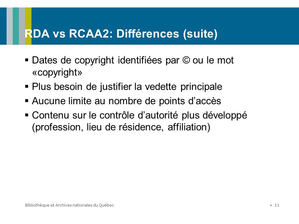 Bibliothèque et Archives nationales du Québec 11 RDA vs RCAA2: Différences (suite) Dates de copyright identifiées par © ou le mot «copyright» Plus bes