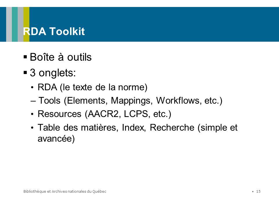 Bibliothèque et Archives nationales du Québec 15 RDA Toolkit Boîte à outils 3 onglets: RDA (le texte de la norme) – Tools (Elements, Mappings, Workflo
