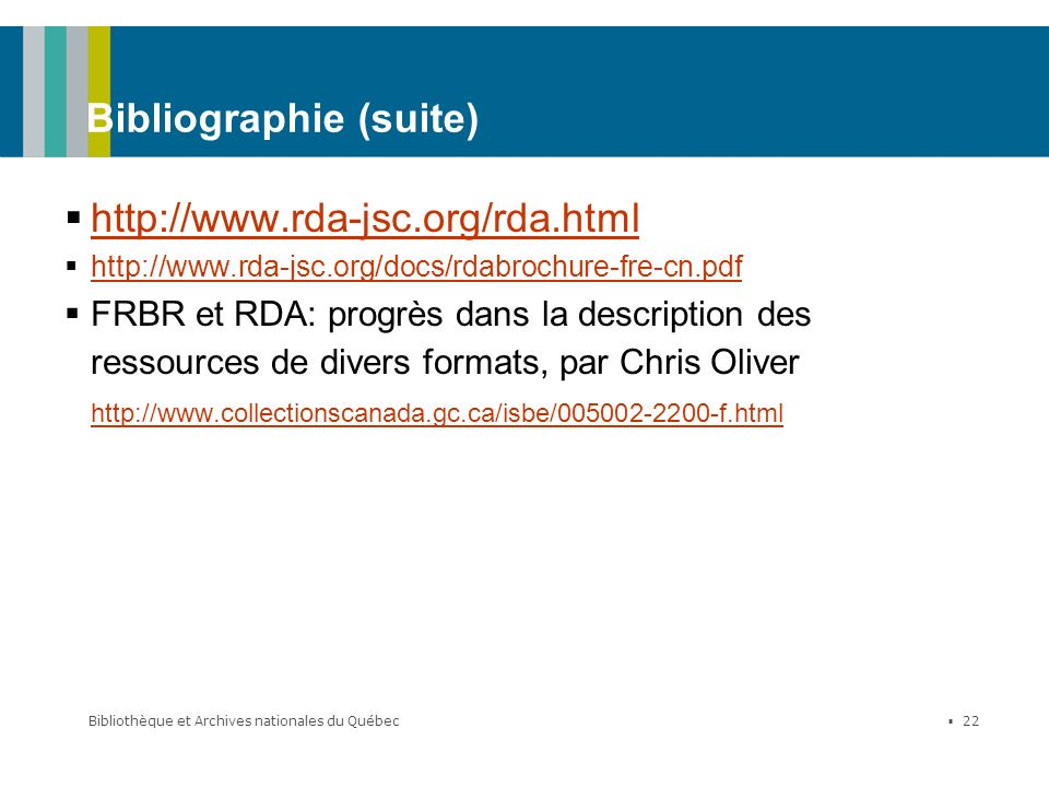 Bibliothèque et Archives nationales du Québec 22 Bibliographie (suite) http://www.rda-jsc.org/rda.html http://www.rda-jsc.org/docs/rdabrochure-fre-cn.