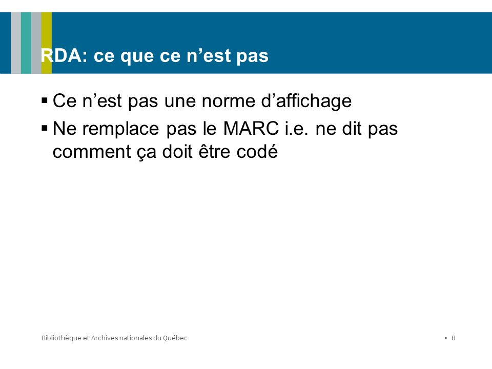 Bibliothèque et Archives nationales du Québec 8 RDA: ce que ce nest pas Ce nest pas une norme daffichage Ne remplace pas le MARC i.e. ne dit pas comme