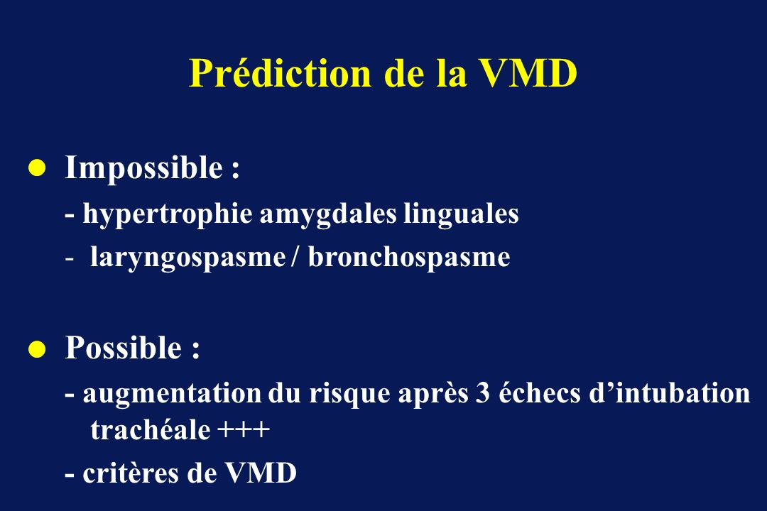 Prédiction de la VMD Impossible : - hypertrophie amygdales linguales -laryngospasme / bronchospasme Possible : - augmentation du risque après 3 échecs