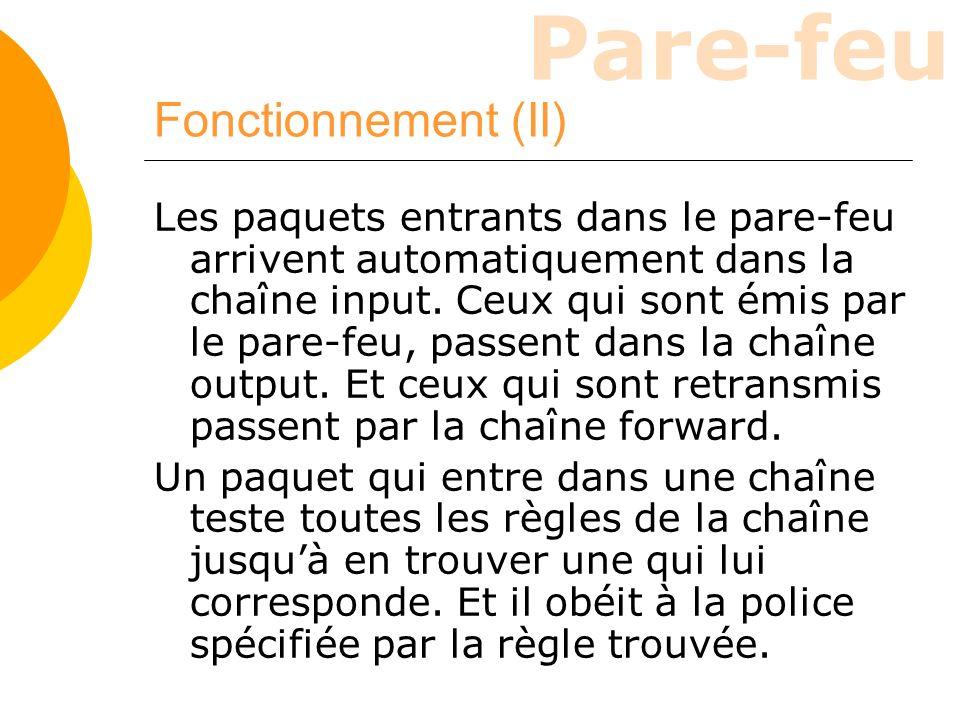 Pare-feu Fonctionnement (II) Les paquets entrants dans le pare-feu arrivent automatiquement dans la chaîne input. Ceux qui sont émis par le pare-feu,