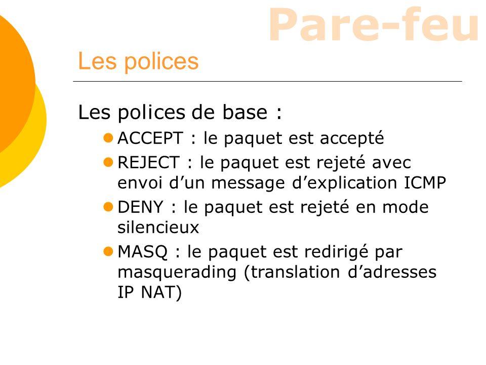 Pare-feu Les polices Les polices de base : ACCEPT : le paquet est accepté REJECT : le paquet est rejeté avec envoi dun message dexplication ICMP DENY