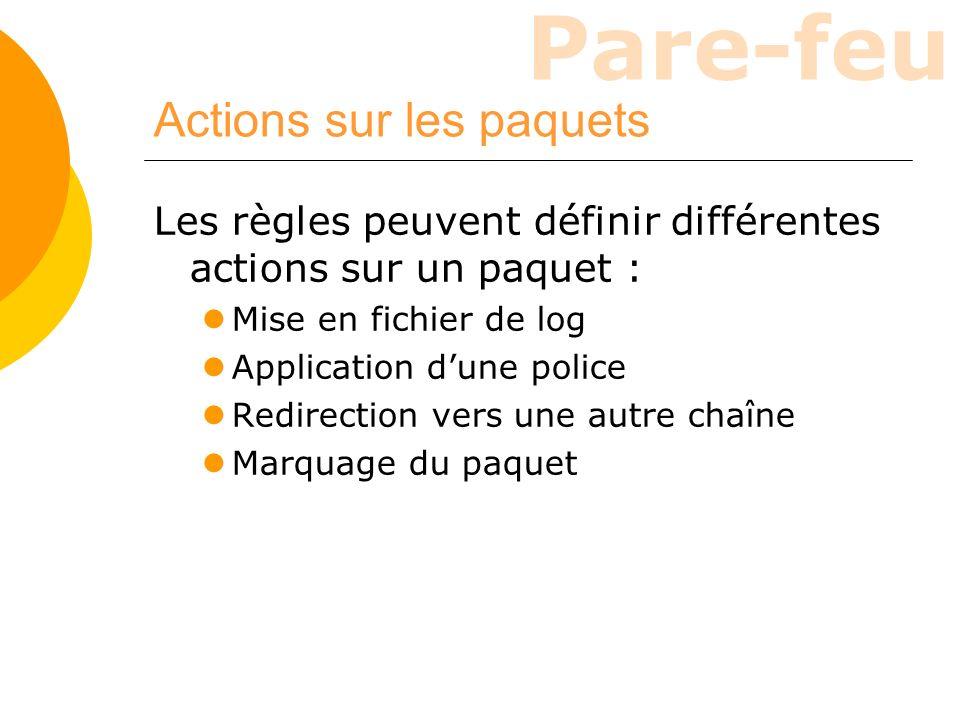 Pare-feu Actions sur les paquets Les règles peuvent définir différentes actions sur un paquet : Mise en fichier de log Application dune police Redirec