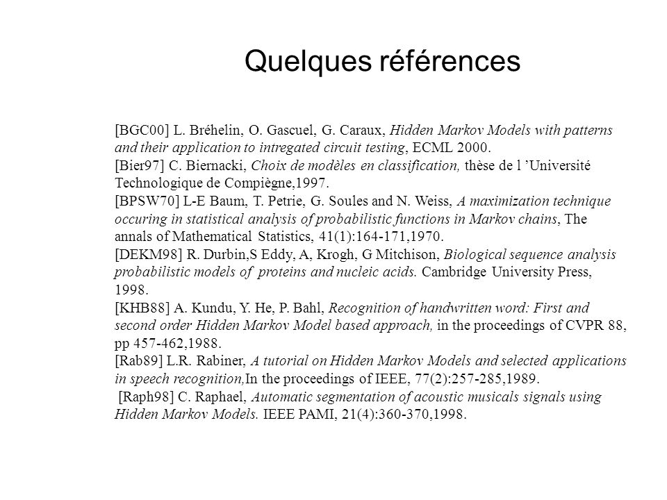 Quelques références [BGC00] L. Bréhelin, O. Gascuel, G. Caraux, Hidden Markov Models with patterns and their application to intregated circuit testing
