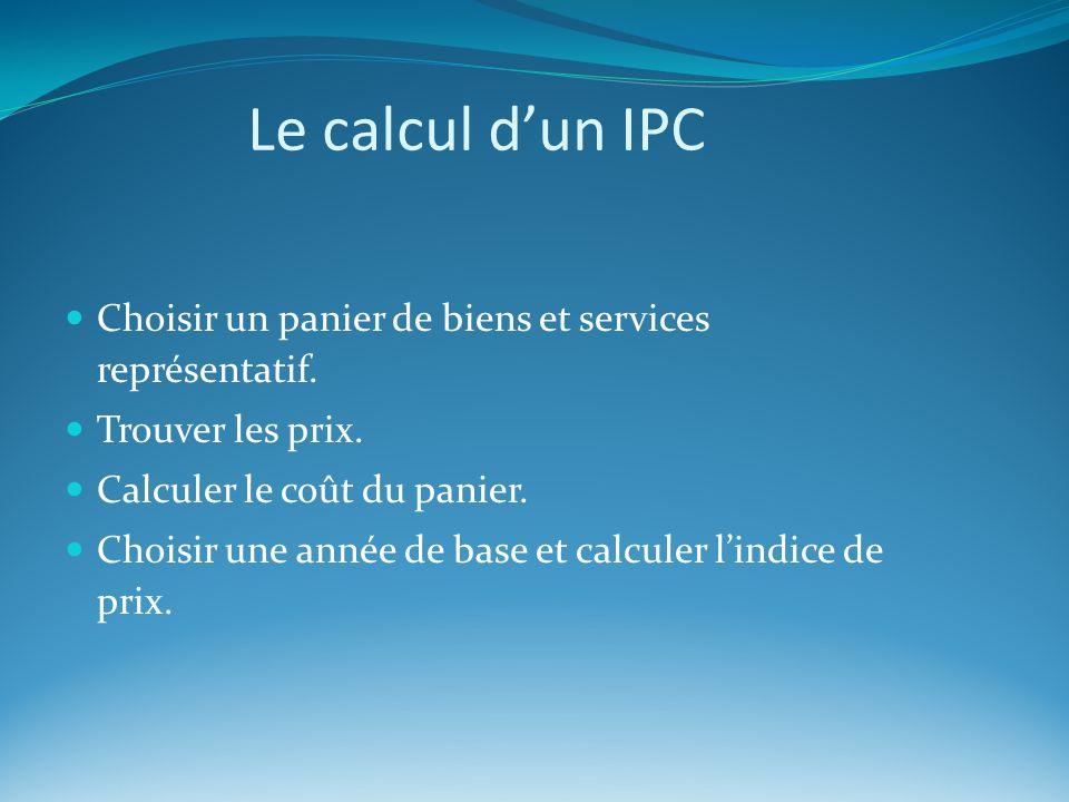Le calcul dun IPC Choisir un panier de biens et services représentatif. Trouver les prix. Calculer le coût du panier. Choisir une année de base et cal