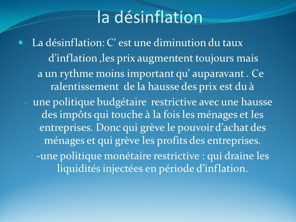 la désinflation La désinflation: C est une diminution du taux dinflation,les prix augmentent toujours mais a un rythme moins important qu auparavant.
