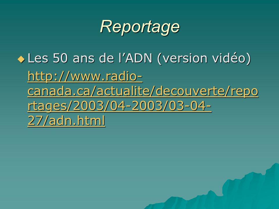 Reportage Les 50 ans de lADN (version vidéo) Les 50 ans de lADN (version vidéo) http://www.radio- canada.ca/actualite/decouverte/repo rtages/2003/04-2003/03-04- 27/adn.html http://www.radio- canada.ca/actualite/decouverte/repo rtages/2003/04-2003/03-04- 27/adn.html