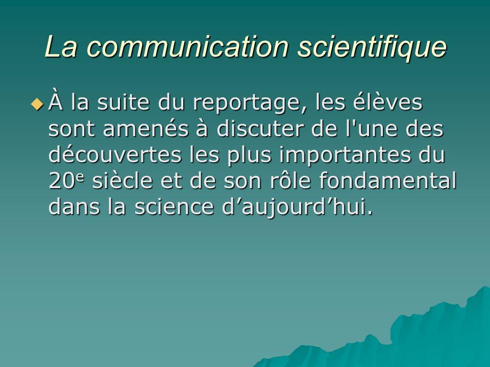 La communication scientifique À la suite du reportage, les élèves sont amenés à discuter de l une des découvertes les plus importantes du 20 e siècle et de son rôle fondamental dans la science daujourdhui.