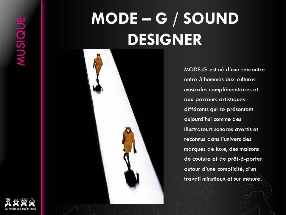 MODE – G / SOUND DESIGNER MODE-G est né dune rencontre entre 3 hommes aux cultures musicales complémentaires et aux parcours artistiques différents qui se présentent aujourdhui comme des illustrateurs sonores avertis et reconnus dans lunivers des marques de luxe, des maisons de couture et de prêt-à-porter autour dune complicité, dun travail minutieux et sur mesure.