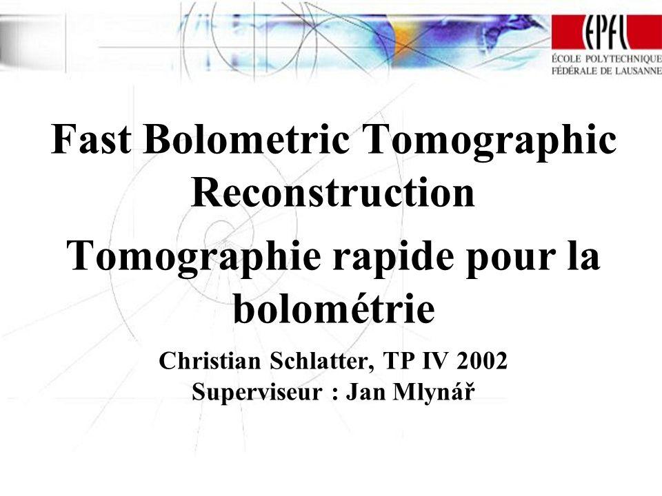 Fast Bolometric Tomographic Reconstruction Tomographie rapide pour la bolométrie Christian Schlatter, TP IV 2002 Superviseur : Jan Mlynář