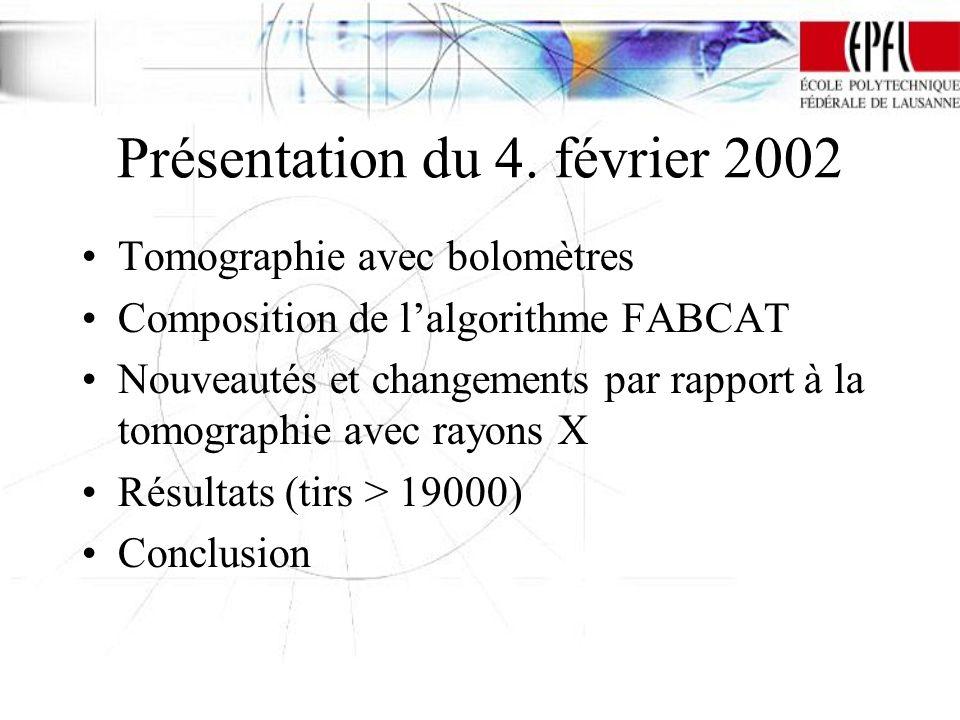 Présentation du 4. février 2002 Tomographie avec bolomètres Composition de lalgorithme FABCAT Nouveautés et changements par rapport à la tomographie a