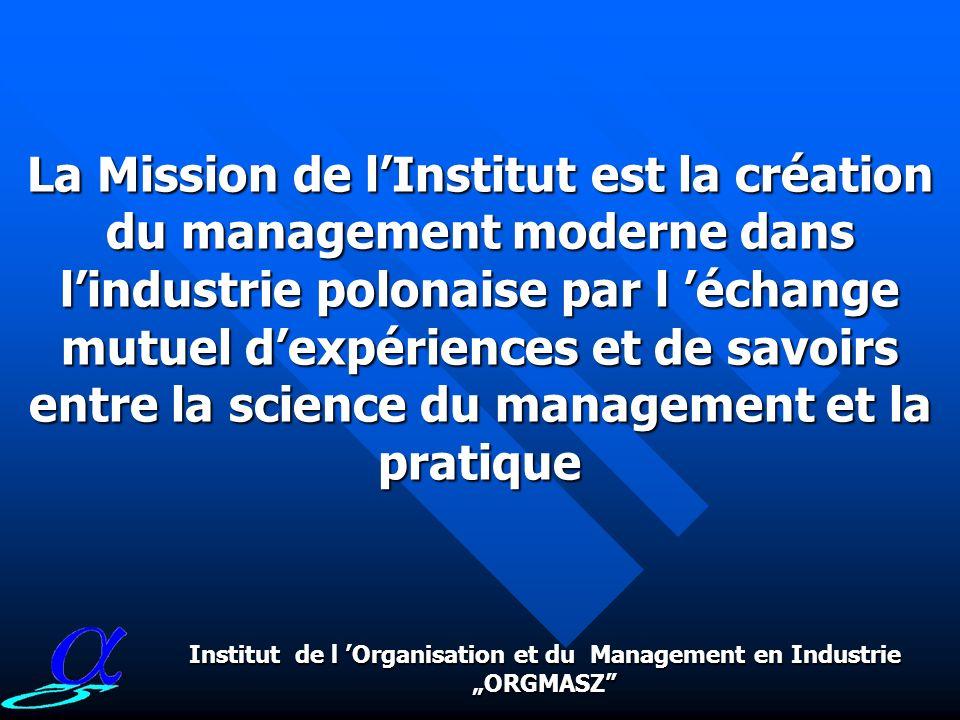 Institut de l Organisation et du Management en Industrie ORGMASZ La Mission de lInstitut est la création du management moderne dans lindustrie polonaise par l échange mutuel dexpériences et de savoirs entre la science du management et la pratique
