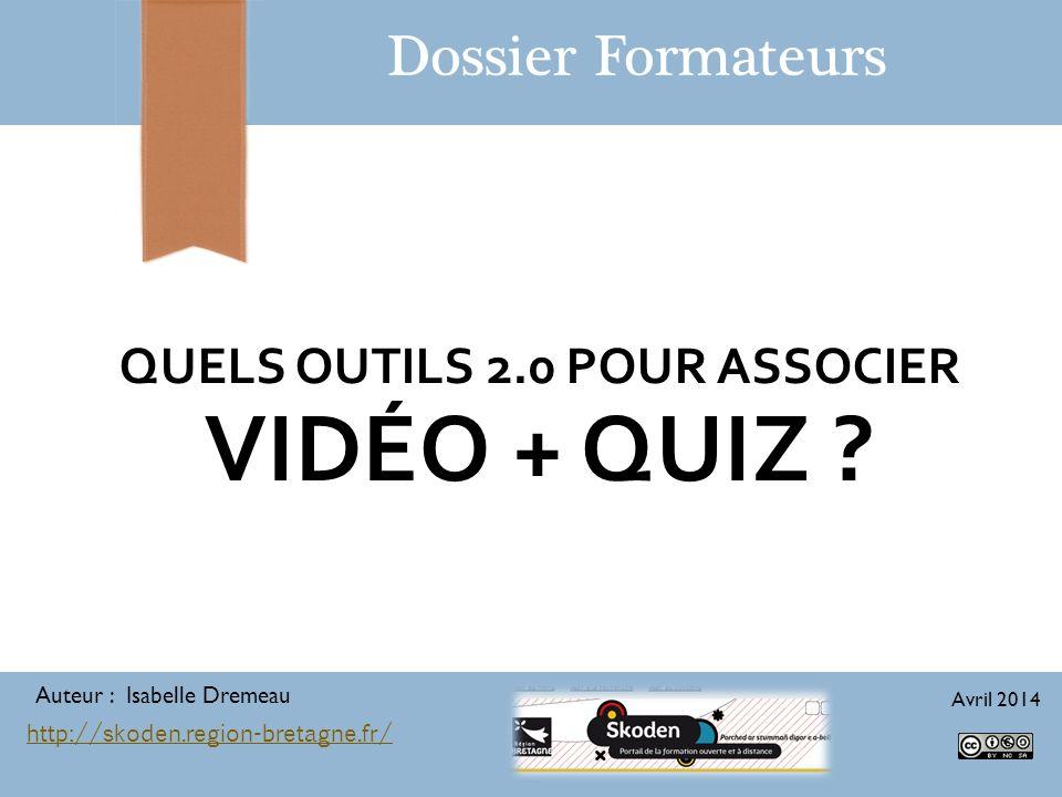 QUELS OUTILS 2.0 POUR ASSOCIER VIDÉO + QUIZ ? Dossier Formateurs Auteur : Isabelle Dremeau Avril 2014 http://skoden.region-bretagne.fr/