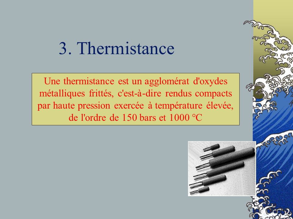 3. Thermistance Une thermistance est un agglomérat d'oxydes métalliques frittés, c'est-à-dire rendus compacts par haute pression exercée à température