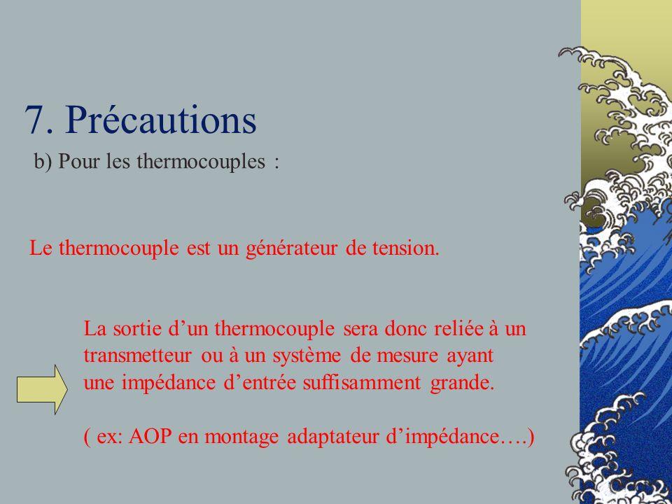 7. Précautions b) Pour les thermocouples : Le thermocouple est un générateur de tension. La sortie dun thermocouple sera donc reliée à un transmetteur