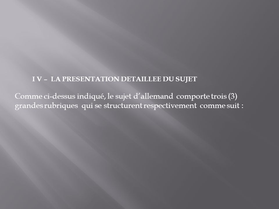 I V – LA PRESENTATION DETAILLEE DU SUJET Comme ci-dessus indiqué, le sujet dallemand comporte trois (3) grandes rubriques qui se structurent respectiv