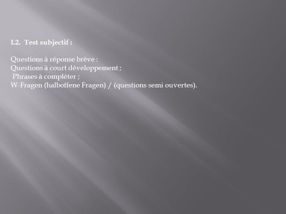 I.2. Test subjectif : Questions à réponse brève : Questions à court développement ; Phrases à compléter ; W-Fragen (halboffene Fragen) / (questions se