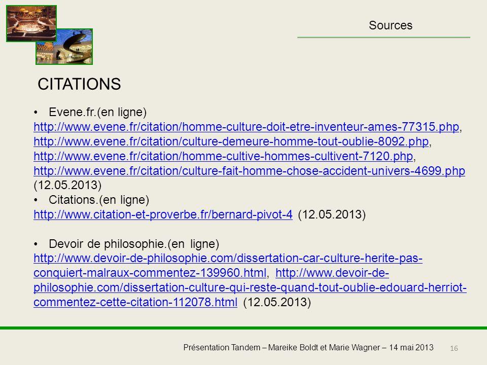 16 Présentation Tandem – Mareike Boldt et Marie Wagner – 14 mai 2013 Sources Evene.fr.(en ligne) http://www.evene.fr/citation/homme-culture-doit-etre-