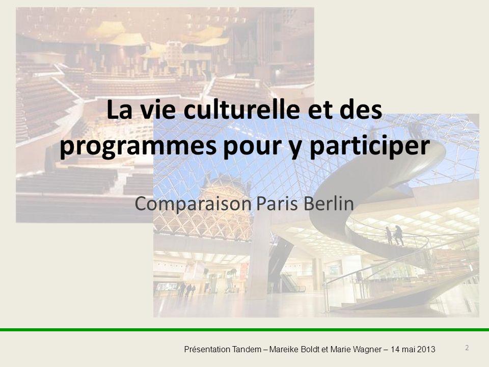 2 Présentation Tandem – Mareike Boldt et Marie Wagner – 14 mai 2013 La vie culturelle et des programmes pour y participer Comparaison Paris Berlin