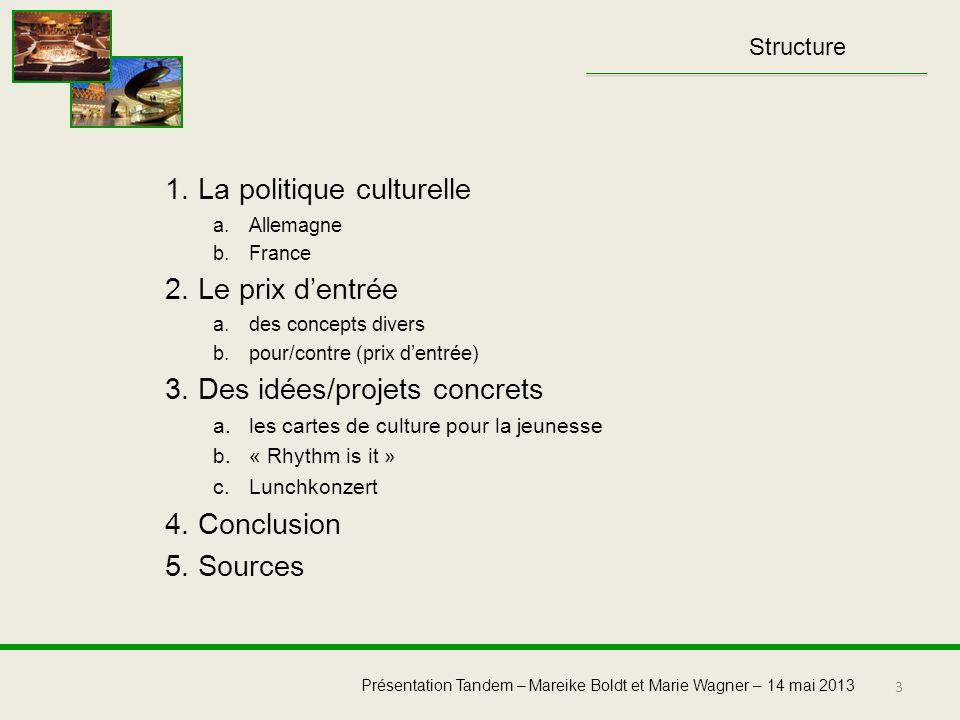 3 Présentation Tandem – Mareike Boldt et Marie Wagner – 14 mai 2013 1. La politique culturelle a.Allemagne b.France 2. Le prix dentrée a.des concepts