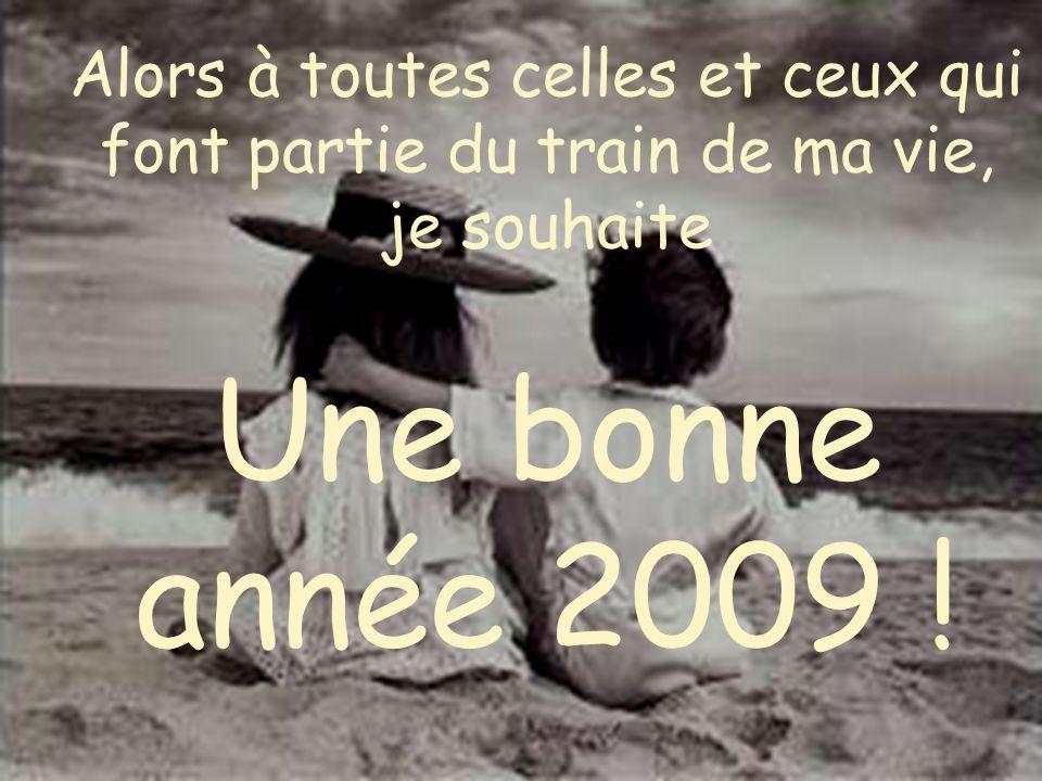 Alors à toutes celles et ceux qui font partie du train de ma vie, je souhaite Une bonne année 2009 !
