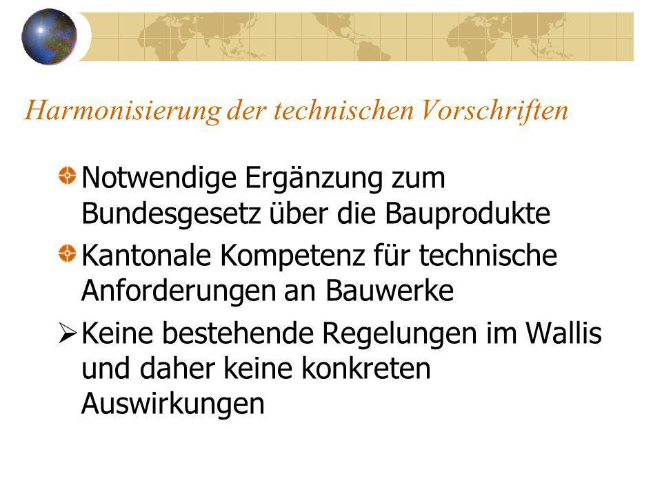 Harmonisierung der technischen Vorschriften Notwendige Ergänzung zum Bundesgesetz über die Bauprodukte Kantonale Kompetenz für technische Anforderungen an Bauwerke Keine bestehende Regelungen im Wallis und daher keine konkreten Auswirkungen
