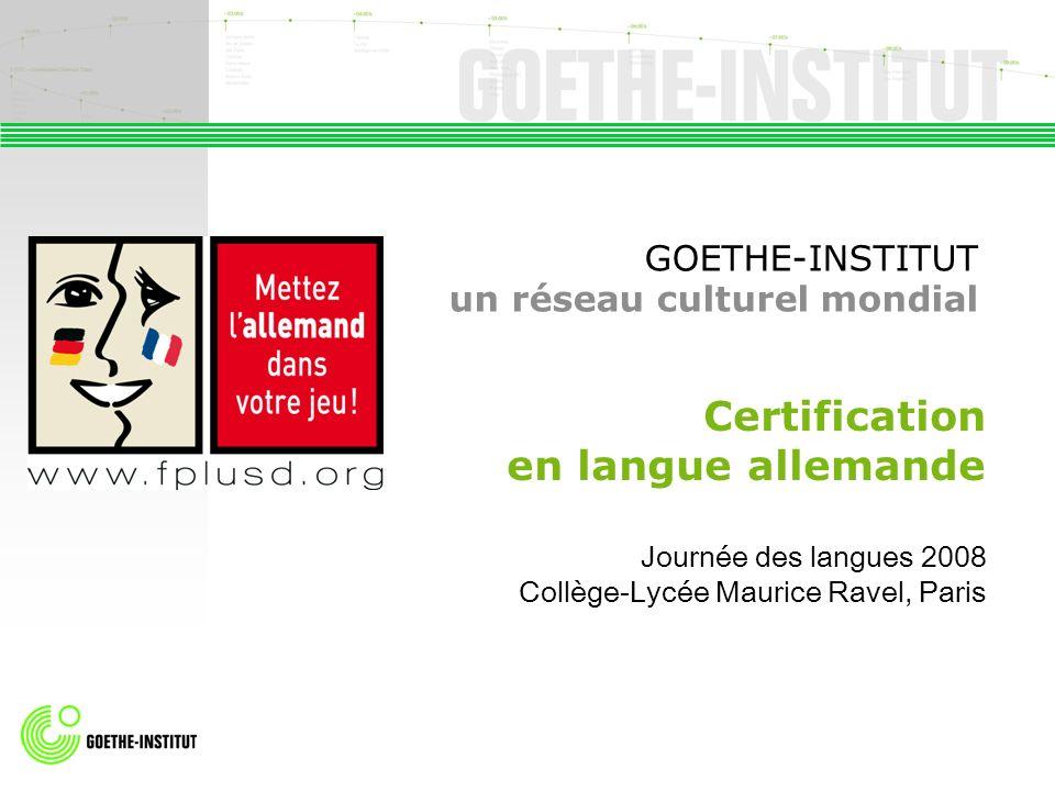 GOETHE-INSTITUT un réseau culturel mondial Certification en langue allemande Journée des langues 2008 Collège-Lycée Maurice Ravel, Paris