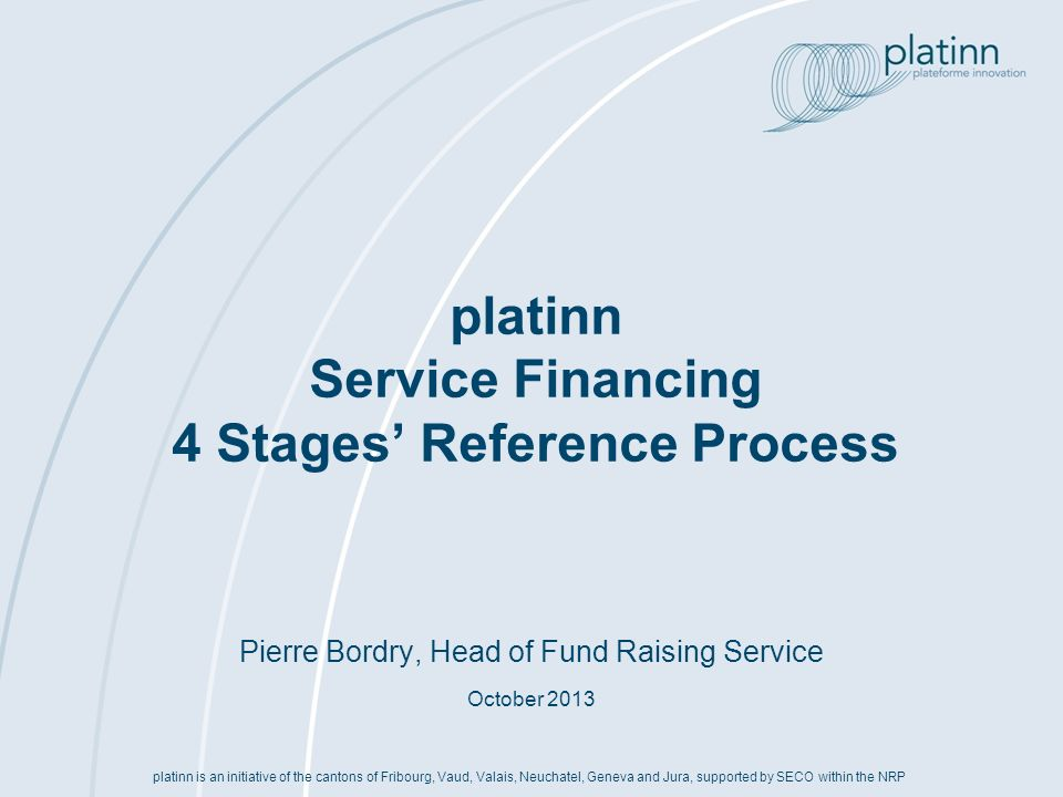 Pierre Bordry, Head of Fund Raising Service October 2013 platinn Service Financing 4 Stages Reference Process platinn is an initiative of the cantons of Fribourg, Vaud, Valais, Neuchatel, Geneva and Jura, supported by SECO within the NRP