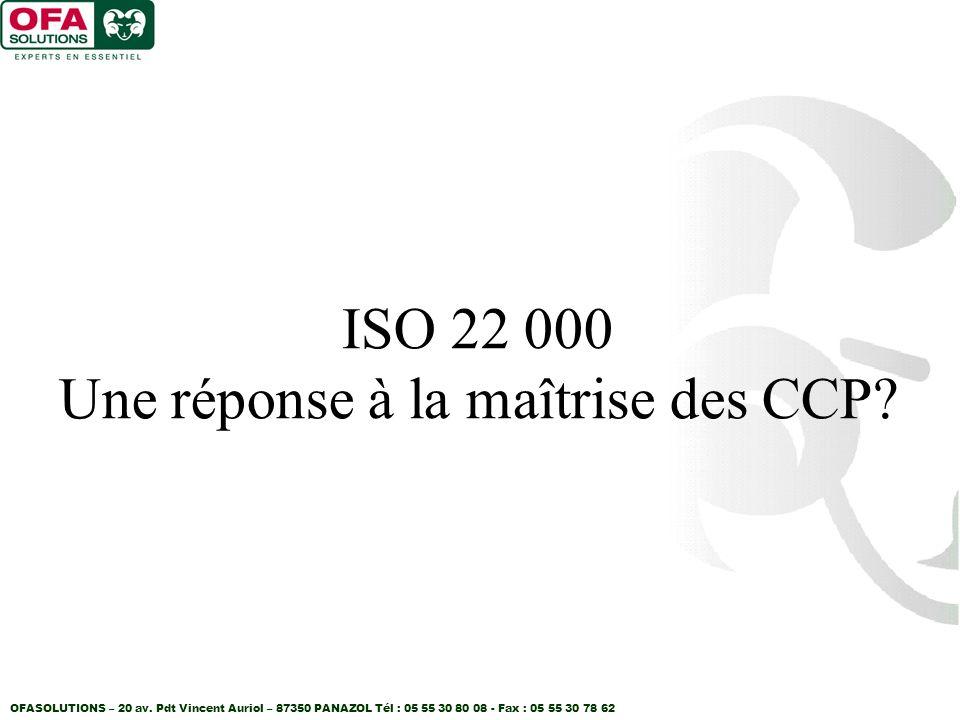 OFASOLUTIONS – 20 av. Pdt Vincent Auriol – 87350 PANAZOL Tél : 05 55 30 80 08 - Fax : 05 55 30 78 62 ISO 22 000 Une réponse à la maîtrise des CCP?