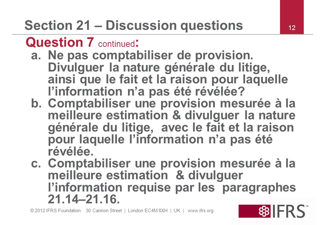 © 2012 IFRS Foundation 30 Cannon Street | London EC4M 6XH | UK | www.ifrs.org 12 Section 21 – Discussion questions Question 7 continued : a.Ne pas comptabiliser de provision.