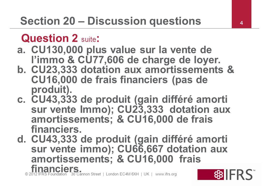© 2012 IFRS Foundation 30 Cannon Street | London EC4M 6XH | UK | www.ifrs.org 5 Section 20 – Discussion questions Question 3: comme question 2, sauf que la durée de vie résiduelle de la machine = 30 ans & le loyer = CU23,000 par an sur la durée du contrat (3 ans).