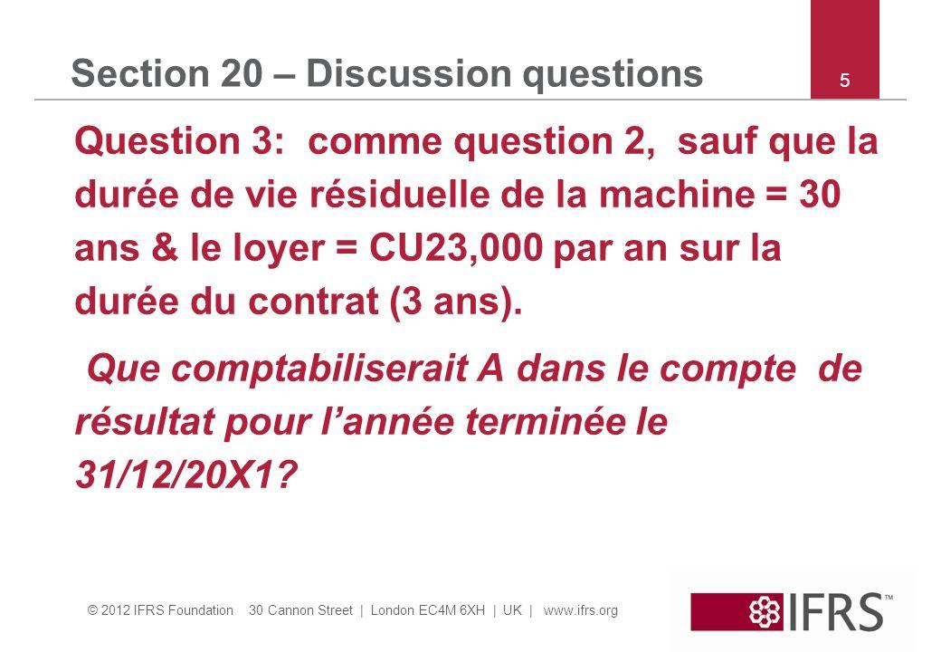 © 2012 IFRS Foundation 30 Cannon Street | London EC4M 6XH | UK | www.ifrs.org 6 Section 20 – Discussion questions Question 3 suite : a.CU130,000 Plus value sur la vente dimmo & CU23,000 charge de loyer.